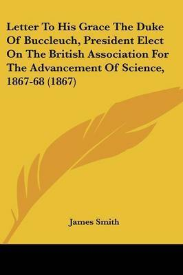 Letter To His Grace The Duke Of Buccleuch, President Elect On The British Association For The Advancement Of Science, 1867-68 (1867) by James Smith