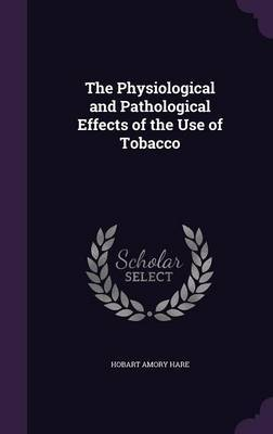 The Physiological and Pathological Effects of the Use of Tobacco by Hobart Amory Hare image