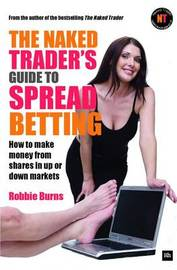 The Naked Trader's Guide to Spread Betting by Robbie Burns