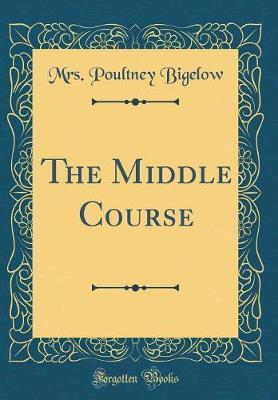 The Middle Course (Classic Reprint) by Mrs Poultney Bigelow image