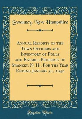 Annual Reports of the Town Officers and Inventory of Polls and Ratable Property of Swanzey, N. H., for the Year Ending January 31, 1942 (Classic Reprint) by Swanzey New Hampshire