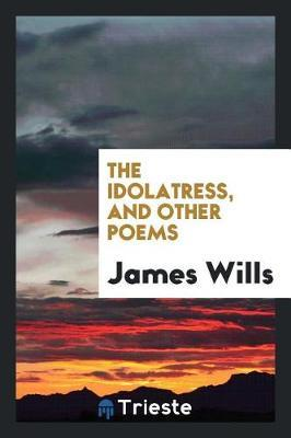 The Idolatress, and Other Poems by James Wills image