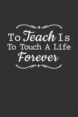 To Teach Is To Touch A Life Forever by Teacher Appreciation