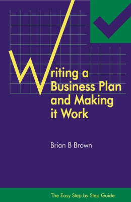 The Easy Step by Step Guide to Writing a Business Plan and Making it Work by Brian B. Brown