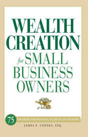Wealth Creation for Small Business Owners: 75 Strategies for Financial Success in Any Economy by James E Cheeks image