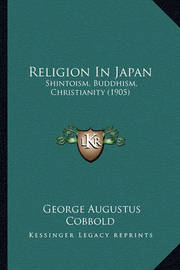 Religion in Japan: Shintoism, Buddhism, Christianity (1905) by George Augustus Cobbold