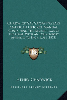 Chadwicka Acentsacentsa A-Acentsa Acentss American Cricketchadwicka Acentsacentsa A-Acentsa Acentss American Cricket Manual Manual: Containing the Revised Laws of the Game, with an Explanatorycontaining the Revised Laws of the Game, with an Explanatory Ap by Henry Chadwick