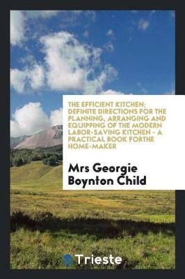 The Efficient Kitchen; Definite Directions for the Planning, Arranging and Equipping of the Modern Labor-Saving Kitchen - A Practical Book Forthe Home-Maker by Mrs Georgie Boynton Child image