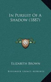 In Pursuit of a Shadow (1887) in Pursuit of a Shadow (1887) by Elizabeth Brown