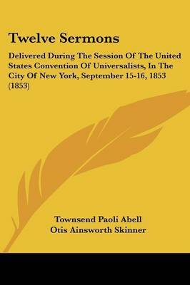 Twelve Sermons: Delivered During the Session of the United States Convention of Universalists, in the City of New York, September 15-16, 1853 (1853) by Alonzo Ames Miner