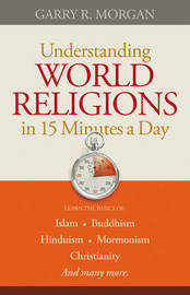 Understanding World Religions in 15 Minutes a Day by Garry R Morgan