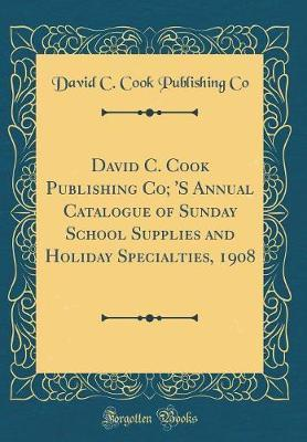 David C. Cook Publishing Co; 's Annual Catalogue of Sunday School Supplies and Holiday Specialties, 1908 (Classic Reprint) by David C Cook Publishing Co image