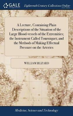 A Lecture, Containing Plain Descriptions of the Situation of the Large Blood-Vessels of the Extremities; The Instrument Called Tourniquet; And the Methods of Making Effectual Pressure on the Arteries by William Blizard