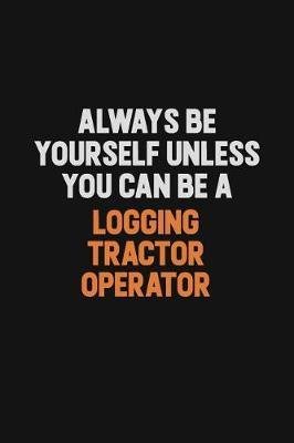Always Be Yourself Unless You Can Be A Logging tractor Operator by Camila Cooper