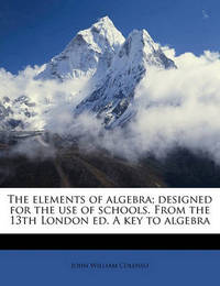 The Elements of Algebra; Designed for the Use of Schools. from the 13th London Ed. a Key to Algebra Volume 2 by Bishop John William Colenso