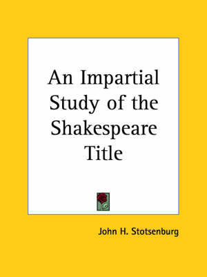 An Impartial Study of the Shakespeare Title (1904) by John H. Stotsenburg