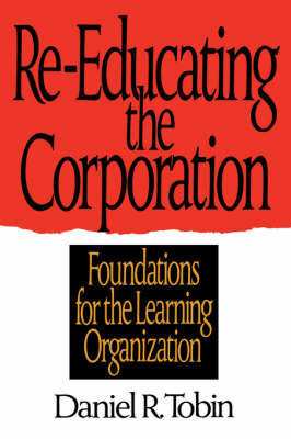 Re-Educating the Corporation: Foundations for the Learning Organization by Daniel R Tobin