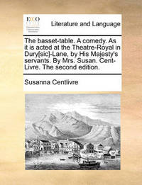 The Basset-Table. a Comedy. as It Is Acted at the Theatre-Royal in Dury[sic]-Lane, by His Majesty's Servants. by Mrs. Susan. Cent-Livre. the Second Edition by Susanna Centlivre