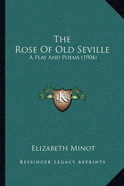 The Rose of Old Seville: A Play and Poems (1904) by Elizabeth Minot