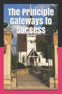 The Principle Gateways to Success by Chukwujioke C E Eze