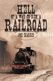 Hell of a Way to Run a Railroad by Joe Harris