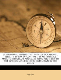 Matrimonial Infelicities, with an Occasional Felicity, by Way of Contrast. by an Irritable Man. to Which Are Added, as Being Pertinent to the Subject, My Neighbors, and Down in the Valley by Barry Gray