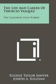 The Life and Career of Tiburcio Vasquez: The California Stage Robber by Eugene Taylor Sawyer