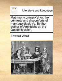 Matrimony Unmask'd; Or, the Comforts and Discomforts of Marriage Display'd. by the Author of Aminidab; Or, the Quaker's Vision by Edward Ward