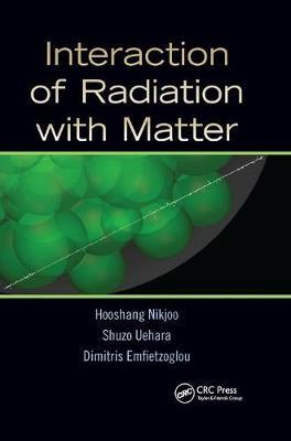 Interaction of Radiation with Matter by Hooshang Nikjoo