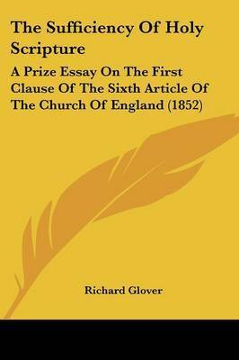 The Sufficiency Of Holy Scripture: A Prize Essay On The First Clause Of The Sixth Article Of The Church Of England (1852) by Richard Glover