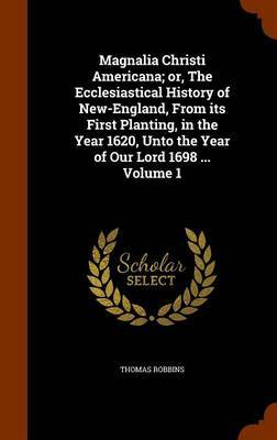 Magnalia Christi Americana; Or, the Ecclesiastical History of New-England, from Its First Planting, in the Year 1620, Unto the Year of Our Lord 1698 ... Volume 1 by Thomas Robbins