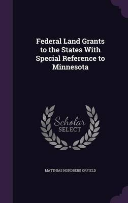 Federal Land Grants to the States with Special Reference to Minnesota by Matthias Nordberg Orfield