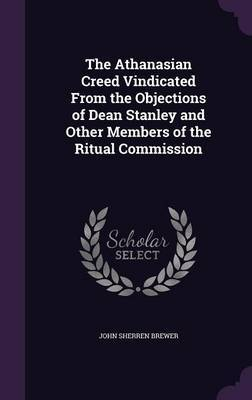 The Athanasian Creed Vindicated from the Objections of Dean Stanley and Other Members of the Ritual Commission by John Sherren Brewer image