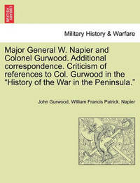 Major General W. Napier and Colonel Gurwood. Additional Correspondence. Criticism of References to Col. Gurwood in the History of the War in the Peninsula. by John Gurwood
