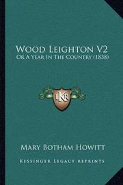 Wood Leighton V2 Wood Leighton V2: Or a Year in the Country (1838) or a Year in the Country (1838) by Mary Botham Howitt