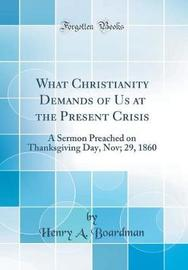 What Christianity Demands of Us at the Present Crisis by Henry A Boardman