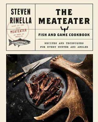 The Meateater Fish and Game Cookbook by Steven Ridella