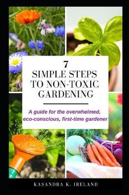 7 Simple Steps to Non-Toxic Gardening by Kasandra K Ireland