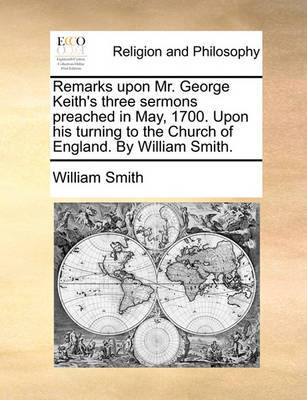 Remarks Upon Mr. George Keith's Three Sermons Preached in May, 1700. Upon His Turning to the Church of England. by William Smith by William Smith