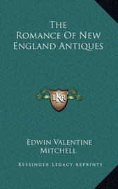 The Romance of New England Antiques the Romance of New England Antiques by Edwin Valentine Mitchell