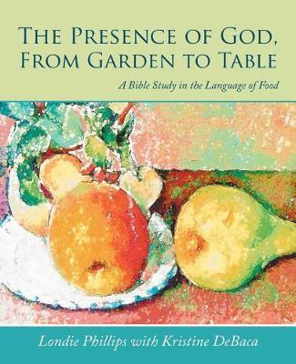 The Presence of God, from Garden to Table by Londie Phillips