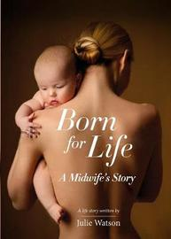Born for Life: A Midwife's Story: 1 by Julie Watson