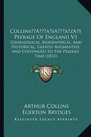 Collinsa Acentsacentsa A-Acentsa Acentss Peerage of England V3: Genealogical, Biographical, and Historical, Greatly Augmented, and Continued to the Present Time (1812) by Arthur Collins