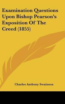 Examination Questions Upon Bishop Pearson's Exposition of the Creed (1855) by Charles Anthony Swainson
