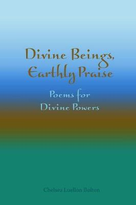 Divine Beings, Earthly Praise: Poems for Divine Powers by Chelsea Luellon Bolton image