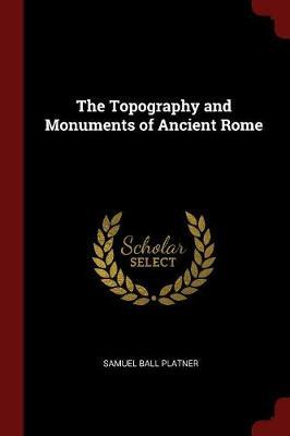 The Topography and Monuments of Ancient Rome by Samuel Ball Platner