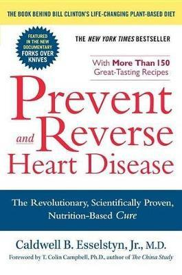 Prevent and Reverse Heart Disease: The Revolutionary, Scientifically Proven, Nutrition-Based Cure by Caldwell B. Esselstyn