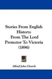 Stories from English History: From the Lord Protector to Victoria (1896) by Alfred John Church