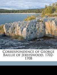 Correspondence of George Baillie of Jerviswood, 1702-1708 by George Baillie