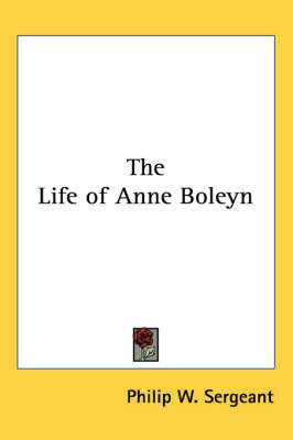 The Life of Anne Boleyn by Philip W Sergeant